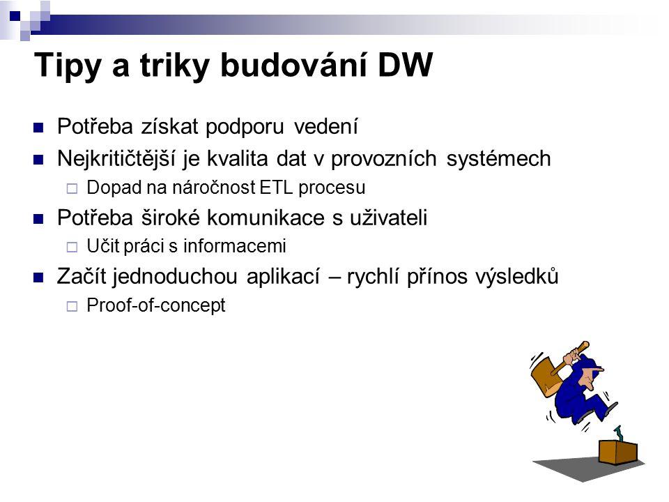 Tipy a triky budování DW Potřeba získat podporu vedení Nejkritičtější je kvalita dat v provozních systémech  Dopad na náročnost ETL procesu Potřeba š