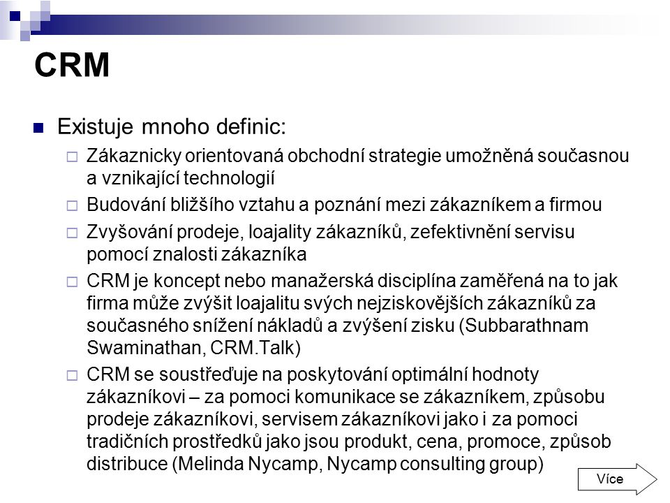 CRM Existuje mnoho definic:  Zákaznicky orientovaná obchodní strategie umožněná současnou a vznikající technologií  Budování bližšího vztahu a pozná