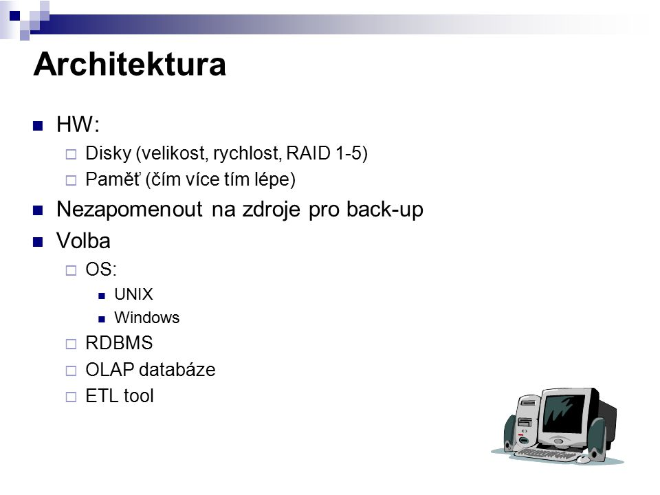 Architektura HW:  Disky (velikost, rychlost, RAID 1-5)  Paměť (čím více tím lépe) Nezapomenout na zdroje pro back-up Volba  OS: UNIX Windows  RDBM
