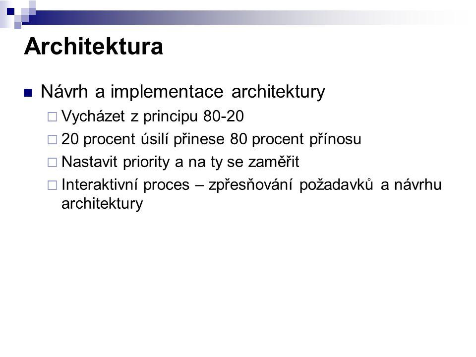 Architektura Návrh a implementace architektury  Vycházet z principu 80-20  20 procent úsilí přinese 80 procent přínosu  Nastavit priority a na ty s