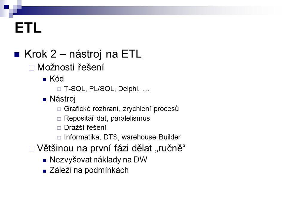 ETL Krok 2 – nástroj na ETL  Možnosti řešení Kód  T-SQL, PL/SQL, Delphi, … Nástroj  Grafické rozhraní, zrychlení procesů  Repositář dat, paralelis