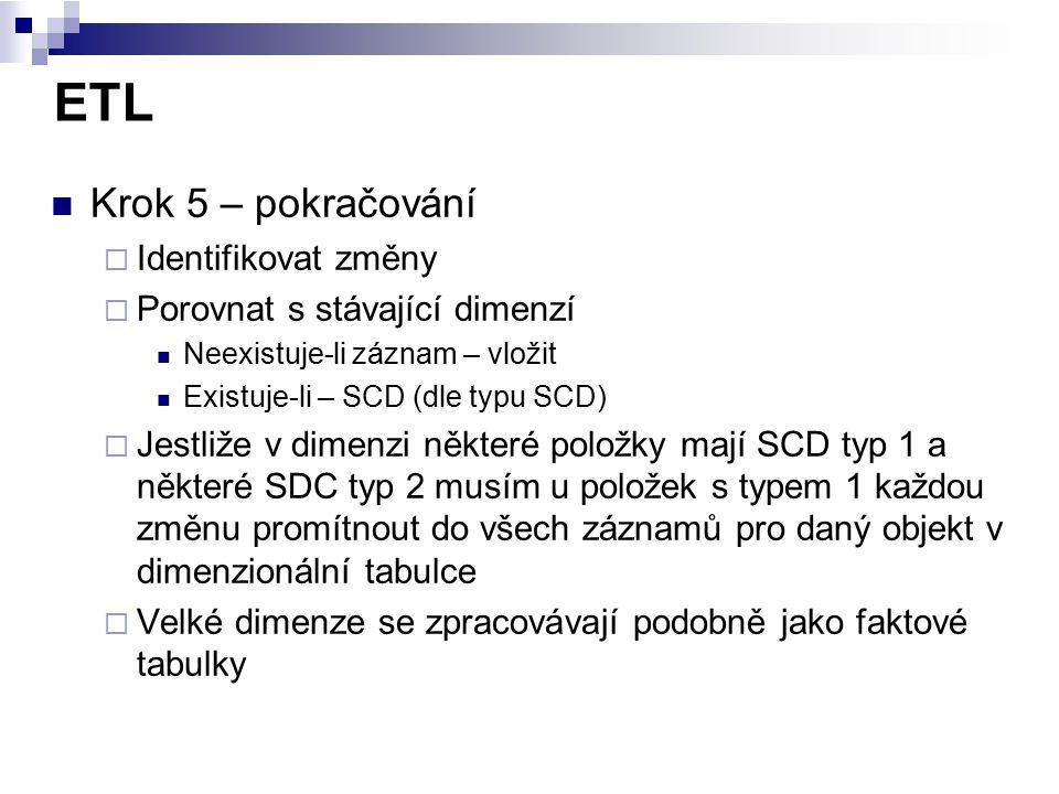 ETL Krok 5 – pokračování  Identifikovat změny  Porovnat s stávající dimenzí Neexistuje-li záznam – vložit Existuje-li – SCD (dle typu SCD)  Jestliž