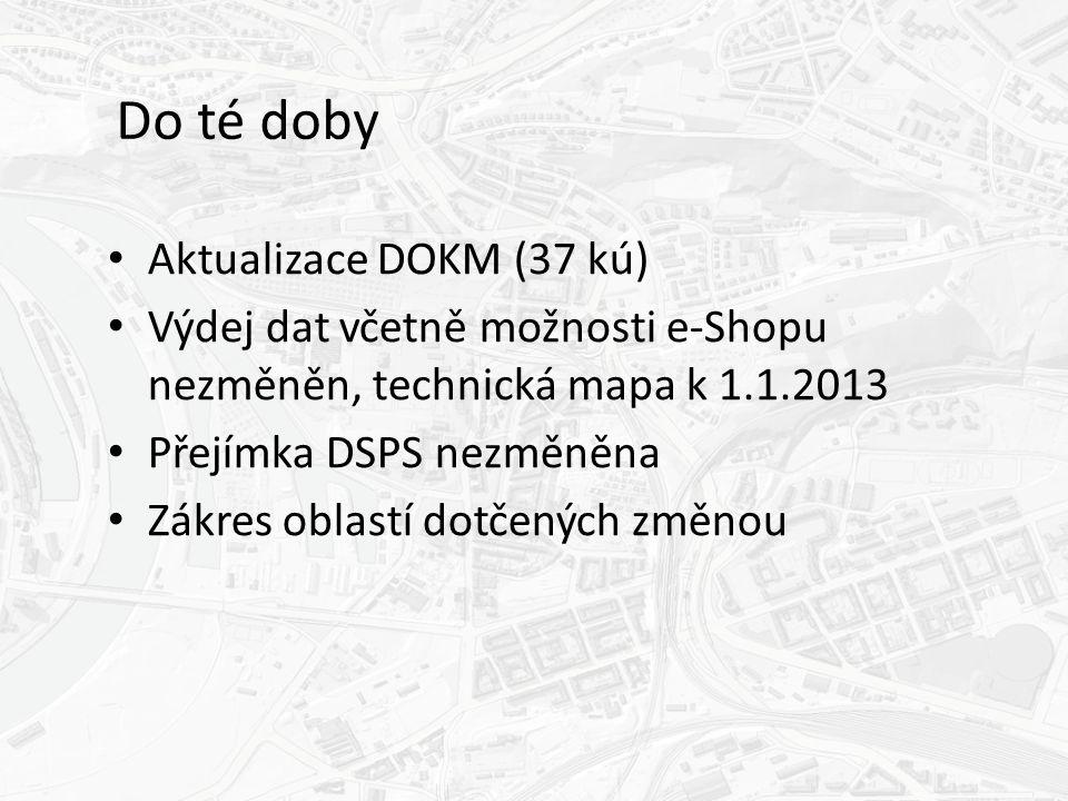 Do té doby Aktualizace DOKM (37 kú) Výdej dat včetně možnosti e-Shopu nezměněn, technická mapa k 1.1.2013 Přejímka DSPS nezměněna Zákres oblastí dotčených změnou