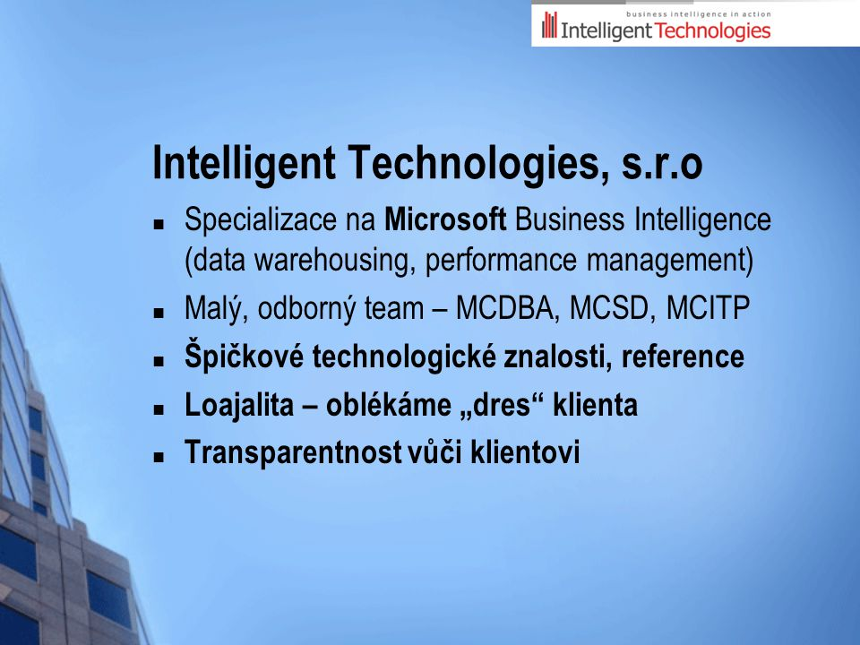 Intelligent Technologies, s.r.o Specializace na Microsoft Business Intelligence (data warehousing, performance management) Malý, odborný team – MCDBA,
