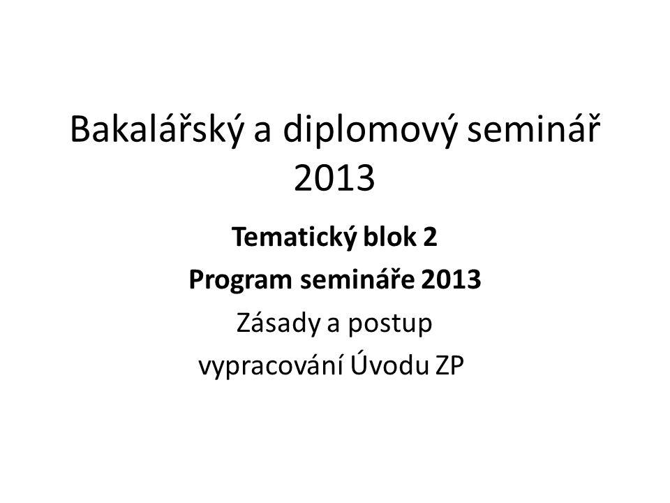 Bakalářský a diplomový seminář 2013 Tematický blok 2 Program semináře 2013 Zásady a postup vypracování Úvodu ZP