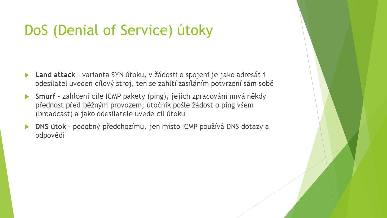 DoS (Denial of Service) útoky  Land attack – varianta SYN útoku, v žádosti o spojení je jako adresát i odesilatel uveden cílový stroj, ten se zahltí zasíláním potvrzení sám sobě  Smurf – zahlcení cíle ICMP pakety (ping), jejich zpracování mívá někdy přednost před běžným provozem; útočník pošle žádost o ping všem (broadcast) a jako odesilatele uvede cíl útoku  DNS útok – podobný předchozímu, jen místo ICMP používá DNS dotazy a odpovědi