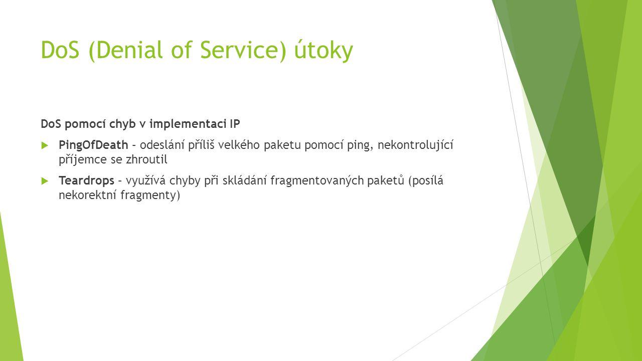 DoS (Denial of Service) útoky DoS pomocí chyb v implementaci IP  PingOfDeath – odeslání příliš velkého paketu pomocí ping, nekontrolující příjemce se zhroutil  Teardrops – využívá chyby při skládání fragmentovaných paketů (posílá nekorektní fragmenty)