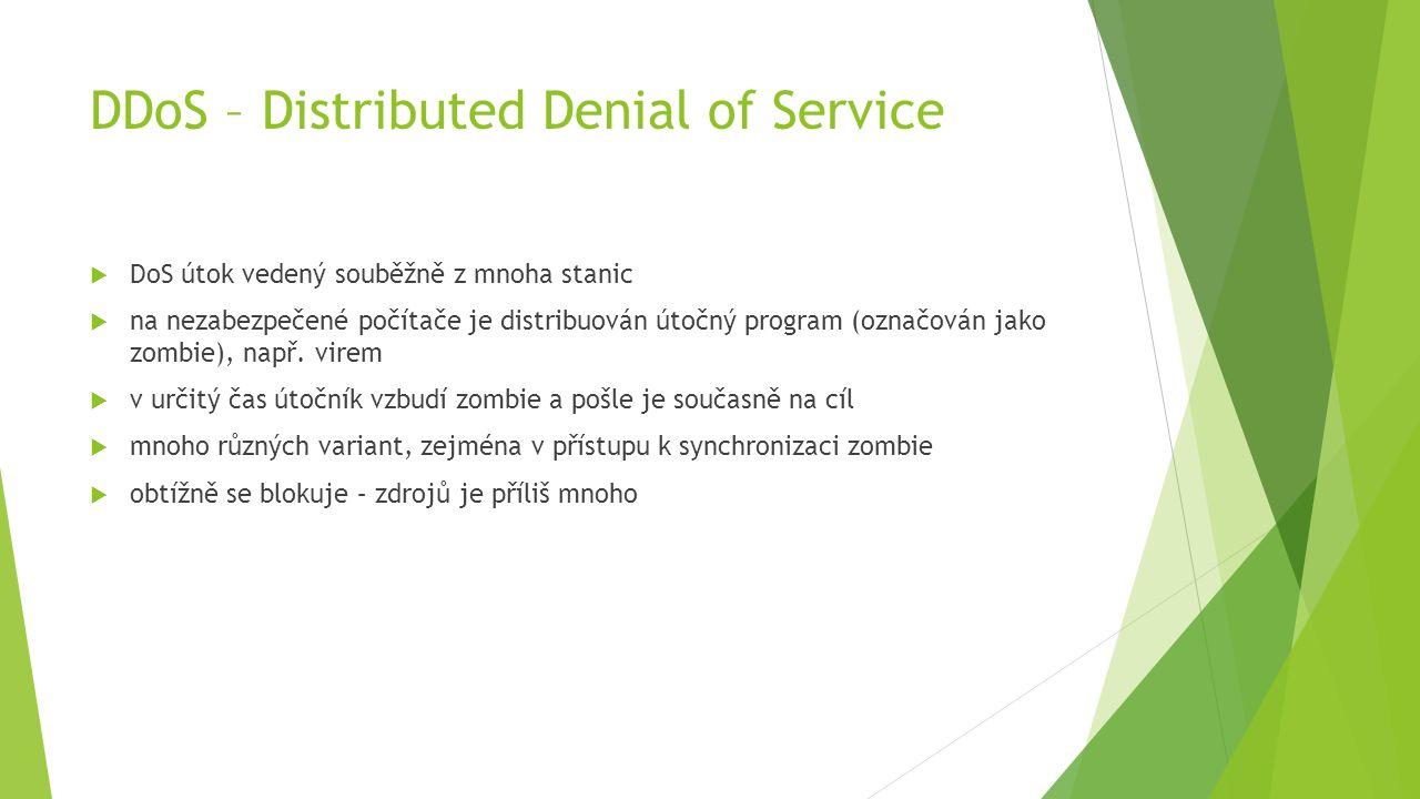 DDoS – Distributed Denial of Service  DoS útok vedený souběžně z mnoha stanic  na nezabezpečené počítače je distribuován útočný program (označován jako zombie), např.
