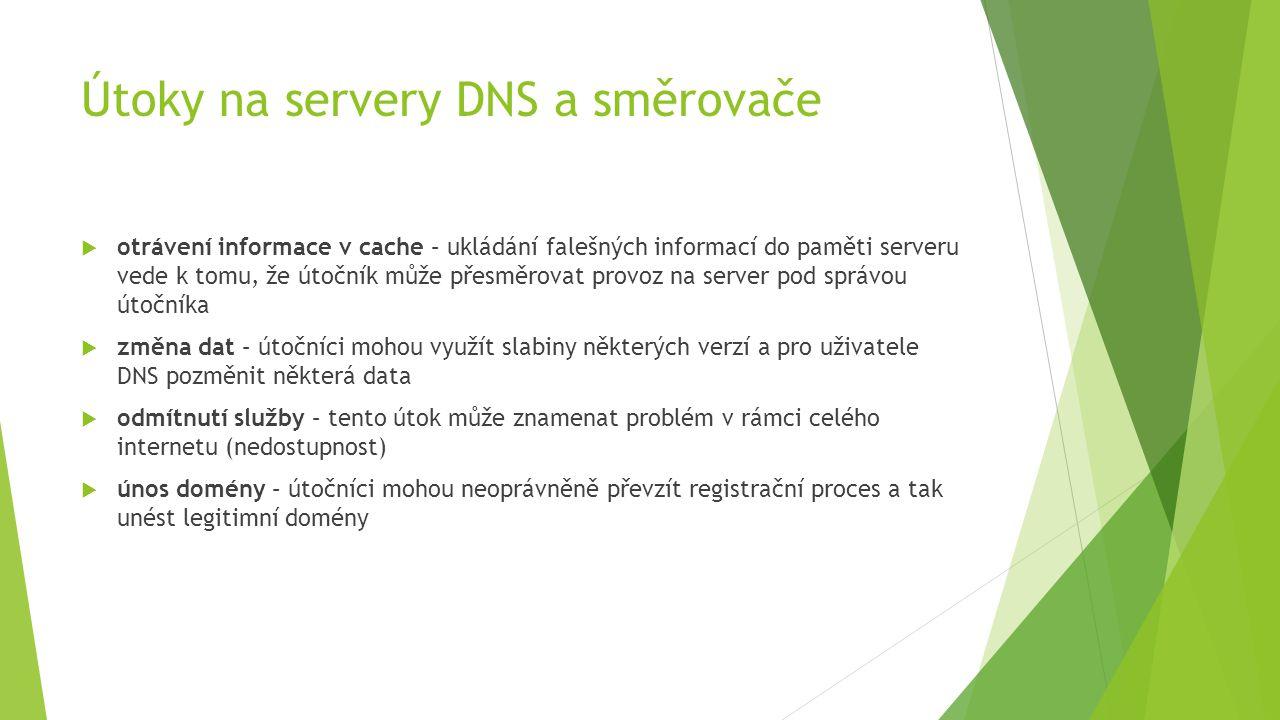 Útoky na servery DNS a směrovače  otrávení informace v cache – ukládání falešných informací do paměti serveru vede k tomu, že útočník může přesměrovat provoz na server pod správou útočníka  změna dat – útočníci mohou využít slabiny některých verzí a pro uživatele DNS pozměnit některá data  odmítnutí služby – tento útok může znamenat problém v rámci celého internetu (nedostupnost)  únos domény – útočníci mohou neoprávněně převzít registrační proces a tak unést legitimní domény