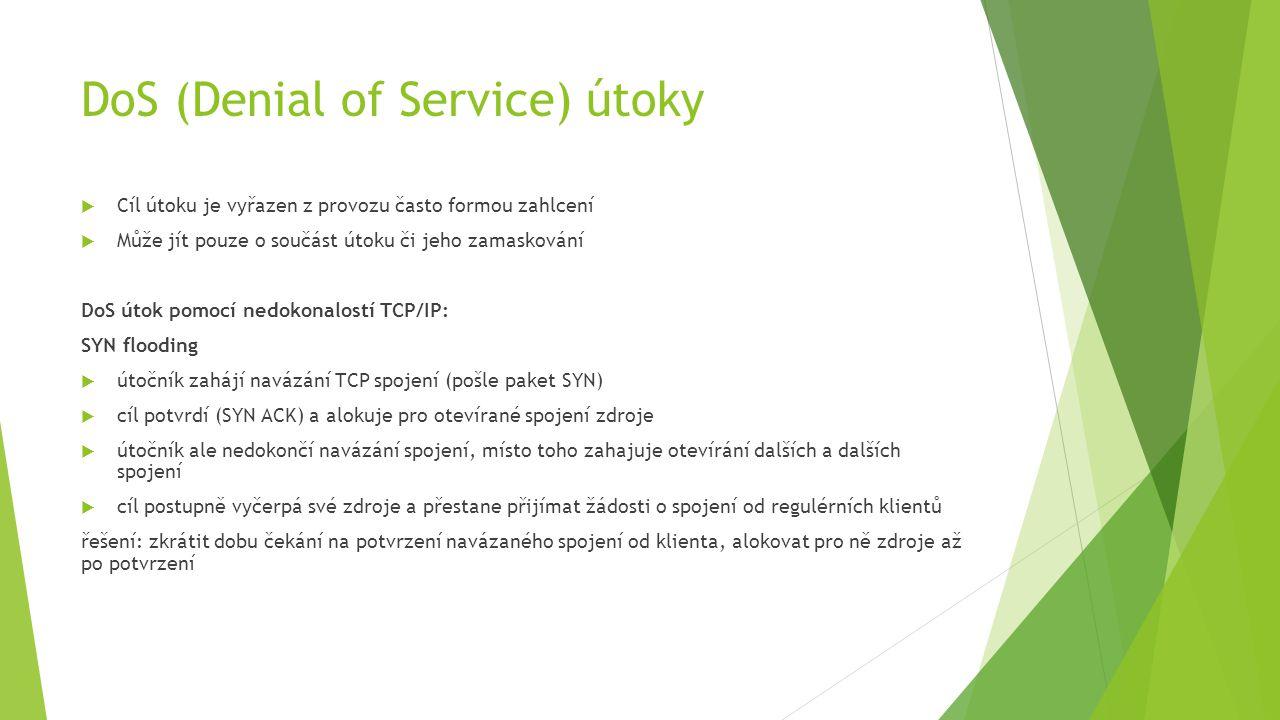 DoS (Denial of Service) útoky  Cíl útoku je vyřazen z provozu často formou zahlcení  Může jít pouze o součást útoku či jeho zamaskování DoS útok pomocí nedokonalostí TCP/IP: SYN flooding  útočník zahájí navázání TCP spojení (pošle paket SYN)  cíl potvrdí (SYN ACK) a alokuje pro otevírané spojení zdroje  útočník ale nedokončí navázání spojení, místo toho zahajuje otevírání dalších a dalších spojení  cíl postupně vyčerpá své zdroje a přestane přijímat žádosti o spojení od regulérních klientů řešení: zkrátit dobu čekání na potvrzení navázaného spojení od klienta, alokovat pro ně zdroje až po potvrzení