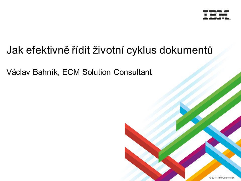 © 2014 IBM Corporation Jak efektivně řídit životní cyklus dokumentů Václav Bahník, ECM Solution Consultant