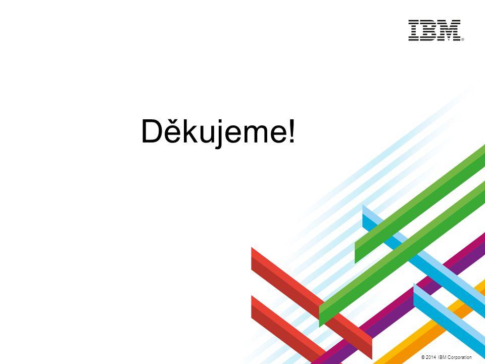 © 2014 IBM Corporation Děkujeme!