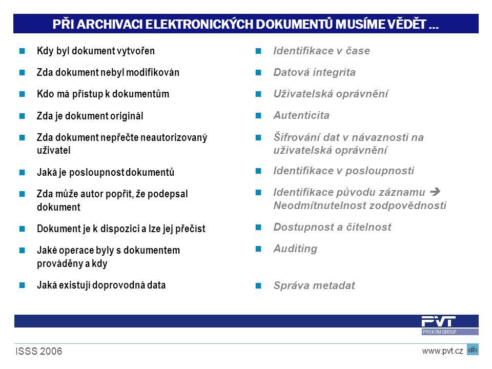 11 www.pvt.cz ISSS 2006 PŘI ARCHIVACI ELEKTRONICKÝCH DOKUMENTŮ MUSÍME VĚDĚT … Kdy byl dokument vytvořen Zda dokument nebyl modifikován Kdo má přístup