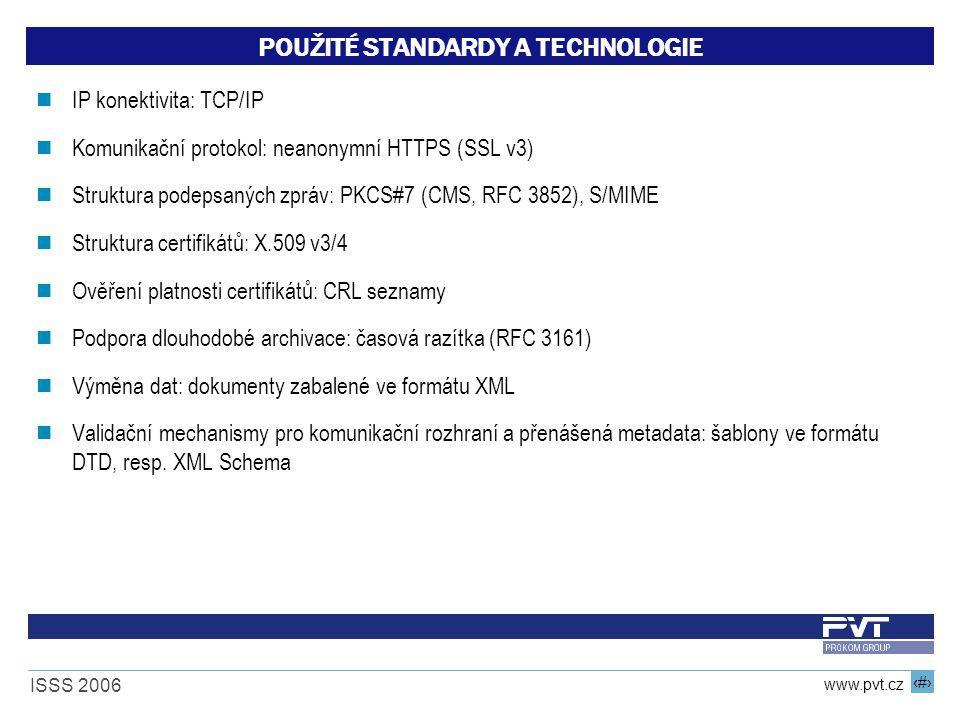14 www.pvt.cz ISSS 2006 POUŽITÉ STANDARDY A TECHNOLOGIE IP konektivita: TCP/IP Komunikační protokol: neanonymní HTTPS (SSL v3) Struktura podepsaných zpráv: PKCS#7 (CMS, RFC 3852), S/MIME Struktura certifikátů: X.509 v3/4 Ověření platnosti certifikátů: CRL seznamy Podpora dlouhodobé archivace: časová razítka (RFC 3161) Výměna dat: dokumenty zabalené ve formátu XML Validační mechanismy pro komunikační rozhraní a přenášená metadata: šablony ve formátu DTD, resp.