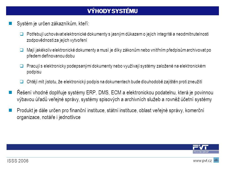 18 www.pvt.cz ISSS 2006 VÝHODY SYSTÉMU Systém je určen zákazníkům, kteří:  Potřebují uchovávat elektronické dokumenty s jasným důkazem o jejich integritě a neodmítnutelnosti zodpovědnosti za jejich vytvoření  Mají jakékoliv elektronické dokumenty a musí je díky zákonům nebo vnitřním předpisům archivovat po předem definovanou dobu  Pracují s elektronicky podepsanými dokumenty nebo využívají systémy založené na elektronickém podpisu  Chtějí mít jistotu, že elektronický podpis na dokumentech bude dlouhodobě zajištěn proti zneužití Řešení vhodně doplňuje systémy ERP, DMS, ECM a elektronickou podatelnu, která je povinnou výbavou úřadů veřejné správy, systémy spisových a archivních služeb a rovněž účetní systémy Produkt je dále určen pro finanční instituce, státní instituce, oblast veřejné správy, komerční organizace, notáře i jednotlivce