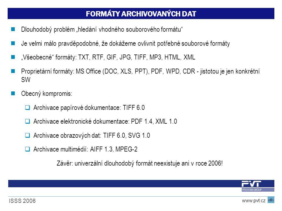 """9 www.pvt.cz ISSS 2006 FORMÁTY ARCHIVOVANÝCH DAT Dlouhodobý problém """"hledání vhodného souborového formátu Je velmi málo pravděpodobné, že dokážeme ovlivnit potřebné souborové formáty """"Všeobecné formáty: TXT, RTF, GIF, JPG, TIFF, MP3, HTML, XML Proprietární formáty: MS Office (DOC, XLS, PPT), PDF, WPD, CDR - jistotou je jen konkrétní SW Obecný kompromis:  Archivace papírové dokumentace: TIFF 6.0  Archivace elektronické dokumentace: PDF 1.4, XML 1.0  Archivace obrazových dat: TIFF 6.0, SVG 1.0  Archivace multimédií: AIFF 1.3, MPEG-2 Závěr: univerzální dlouhodobý formát neexistuje ani v roce 2006!"""