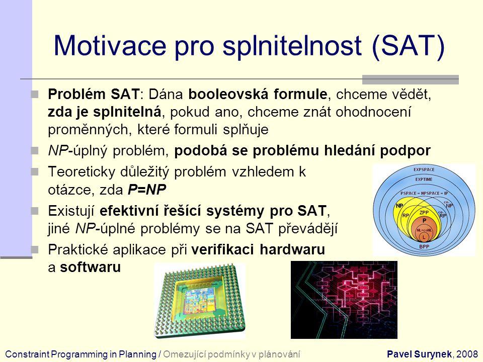 Motivace pro splnitelnost (SAT) Problém SAT: Dána booleovská formule, chceme vědět, zda je splnitelná, pokud ano, chceme znát ohodnocení proměnných, které formuli splňuje NP-úplný problém, podobá se problému hledání podpor Teoreticky důležitý problém vzhledem k otázce, zda P=NP Existují efektivní řešící systémy pro SAT, jiné NP-úplné problémy se na SAT převádějí Praktické aplikace při verifikaci hardwaru a softwaru Constraint Programming in Planning / Omezující podmínky v plánováníPavel Surynek, 2008