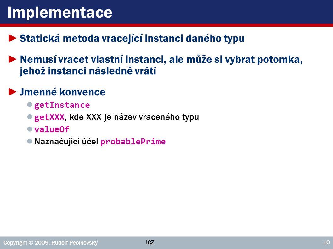 ICZ Copyright © 2009, Rudolf Pecinovský 10 Implementace ►Statická metoda vracející instanci daného typu ►Nemusí vracet vlastní instanci, ale může si v
