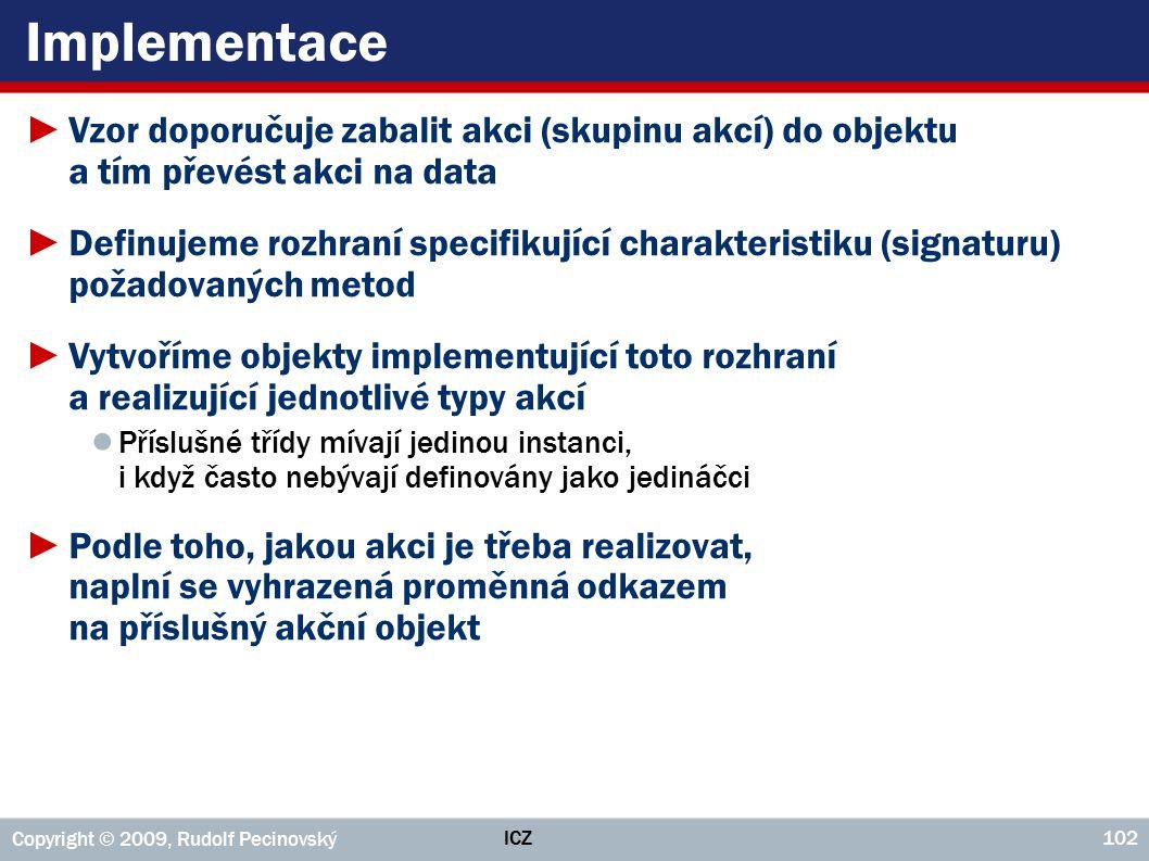 ICZ Copyright © 2009, Rudolf Pecinovský 102 Implementace ►Vzor doporučuje zabalit akci (skupinu akcí) do objektu a tím převést akci na data ►Definujem