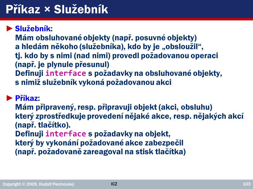 ICZ Copyright © 2009, Rudolf Pecinovský 103 Příkaz × Služebník ►Služebník: Mám obsluhované objekty (např.