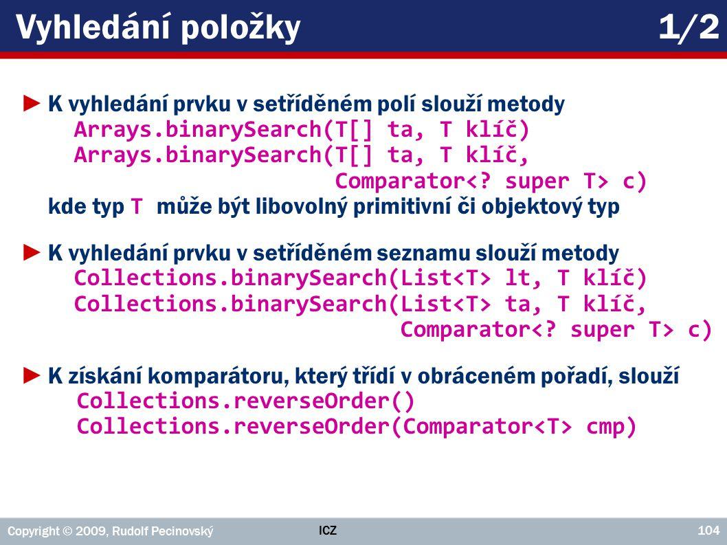 ICZ Copyright © 2009, Rudolf Pecinovský 104 Vyhledání položky1/2 ►K vyhledání prvku v setříděném polí slouží metody Arrays.binarySearch(T[] ta, T klíč) Arrays.binarySearch(T[] ta, T klíč, Comparator c) kde typ T může být libovolný primitivní či objektový typ ►K vyhledání prvku v setříděném seznamu slouží metody Collections.binarySearch(List lt, T klíč) Collections.binarySearch(List ta, T klíč, Comparator c) ►K získání komparátoru, který třídí v obráceném pořadí, slouží Collections.reverseOrder() Collections.reverseOrder(Comparator cmp)