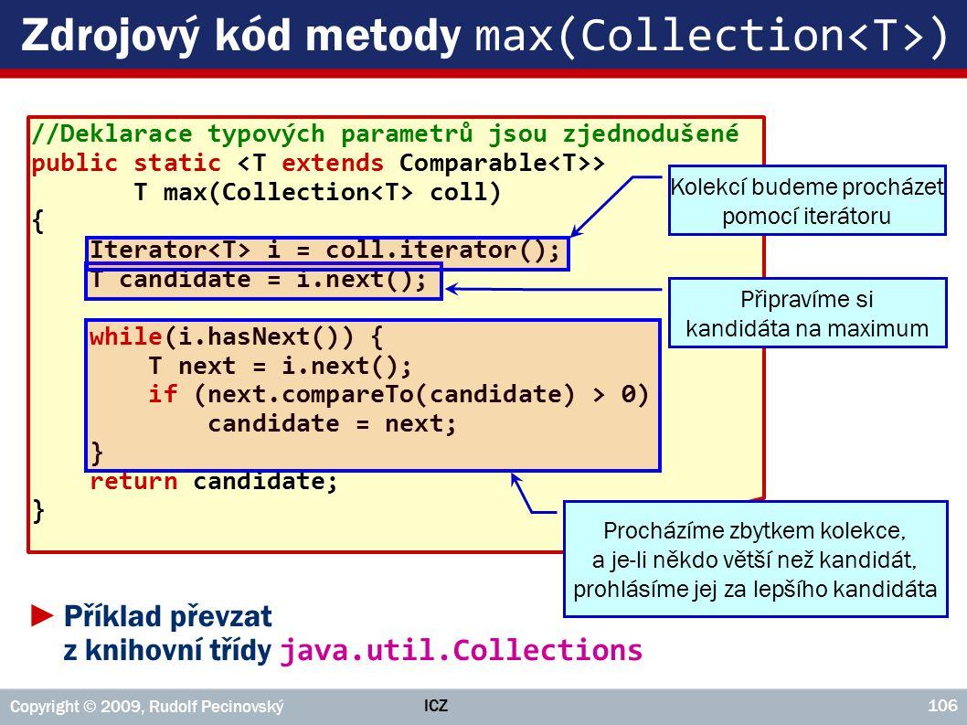 ICZ Copyright © 2009, Rudolf Pecinovský 106 Zdrojový kód metody max(Collection ) //Deklarace typových parametrů jsou zjednodušené public static > T max(Collection coll) { Iterator i = coll.iterator(); T candidate = i.next(); while(i.hasNext()) { T next = i.next(); if (next.compareTo(candidate) > 0) candidate = next; } return candidate; } ►Příklad převzat z knihovní třídy java.util.Collections Kolekcí budeme procházet pomocí iterátoru Připravíme si kandidáta na maximum Procházíme zbytkem kolekce, a je-li někdo větší než kandidát, prohlásíme jej za lepšího kandidáta