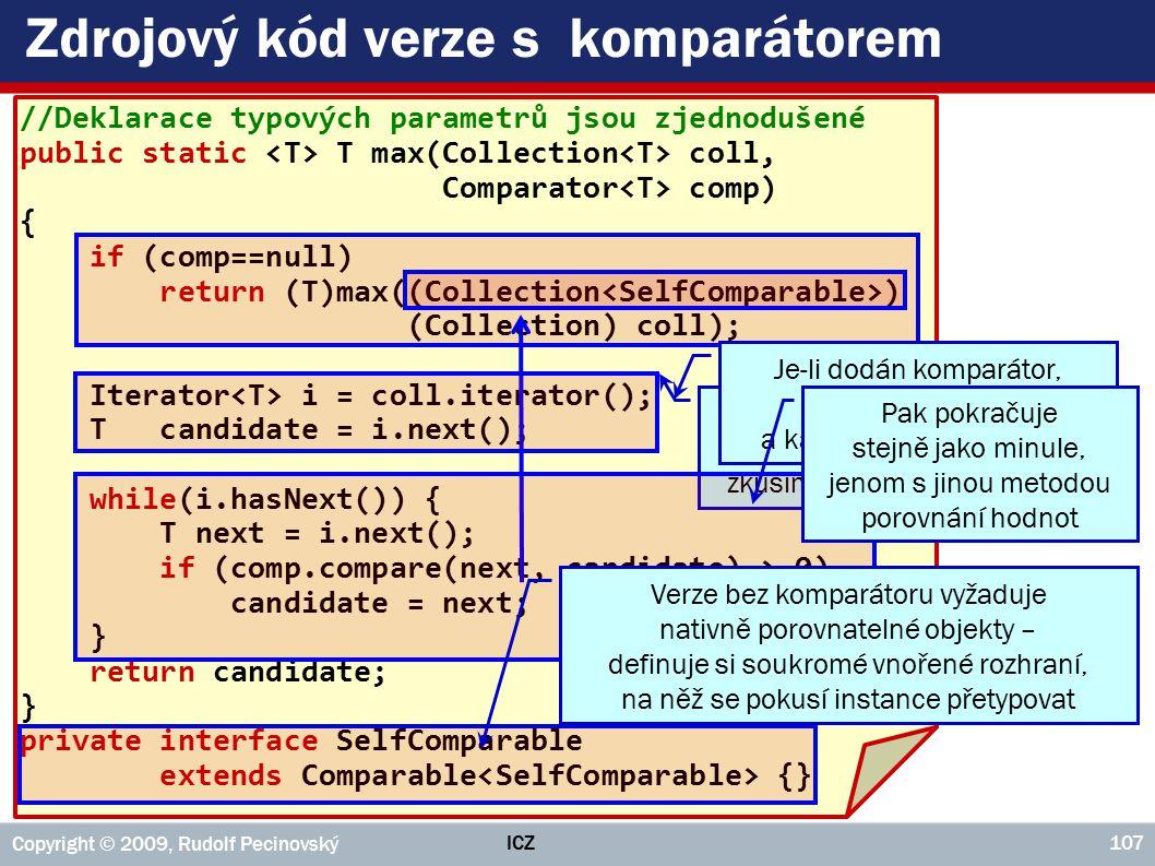 ICZ Copyright © 2009, Rudolf Pecinovský 107 Zdrojový kód verze s komparátorem //Deklarace typových parametrů jsou zjednodušené public static T max(Collection coll, Comparator comp) { if (comp==null) return (T)max((Collection ) (Collection) coll); Iterator i = coll.iterator(); T candidate = i.next(); while(i.hasNext()) { T next = i.next(); if (comp.compare(next, candidate) > 0) candidate = next; } return candidate; } private interface SelfComparable extends Comparable {} Je-li zadán prázdný odkaz na komparátor, zkusíme verzi bez komparátoru Je-li dodán komparátor, připraví si iterátor a kandidáta na maximum Verze bez komparátoru vyžaduje nativně porovnatelné objekty – definuje si soukromé vnořené rozhraní, na něž se pokusí instance přetypovat Pak pokračuje stejně jako minule, jenom s jinou metodou porovnání hodnot