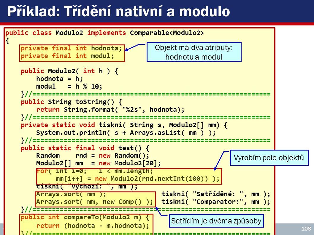 ICZ Copyright © 2009, Rudolf Pecinovský 108 Příklad: Třídění nativní a modulo public class Modulo2 implements Comparable { private final int hodnota; private final int modul; public Modulo2( int h ) { hodnota = h; modul = h % 10; }//============================================================= public String toString() { return String.format( %2s , hodnota); }//============================================================= private static void tiskni( String s, Modulo2[] mm) { System.out.println( s + Arrays.asList( mm ) ); }//============================================================= public static final void test() { Random rnd = new Random(); Modulo2[] mm = new Modulo2[20]; for( int i=0; i < mm.length; mm[i++] = new Modulo2(rnd.nextInt(100)) ); tiskni( Výchozí: , mm ); Arrays.sort( mm ); tiskni( Setříděné: , mm ); Arrays.sort( mm, new Comp() ); tiskni( Comparator: , mm ); }//============================================================= public int compareTo(Modulo2 m) { return (hodnota - m.hodnota); }//============================================================= private static class Comp implements Comparator { public int compare( Modulo2 a, Modulo2 b) { if( a.modul != b.modul ) return (a.modul - b.modul); else return a.hodnota - b.hodnota; } Objekt má dva atributy: hodnotu a modul Vyrobím pole objektů Setřídím je dvěma způsoby