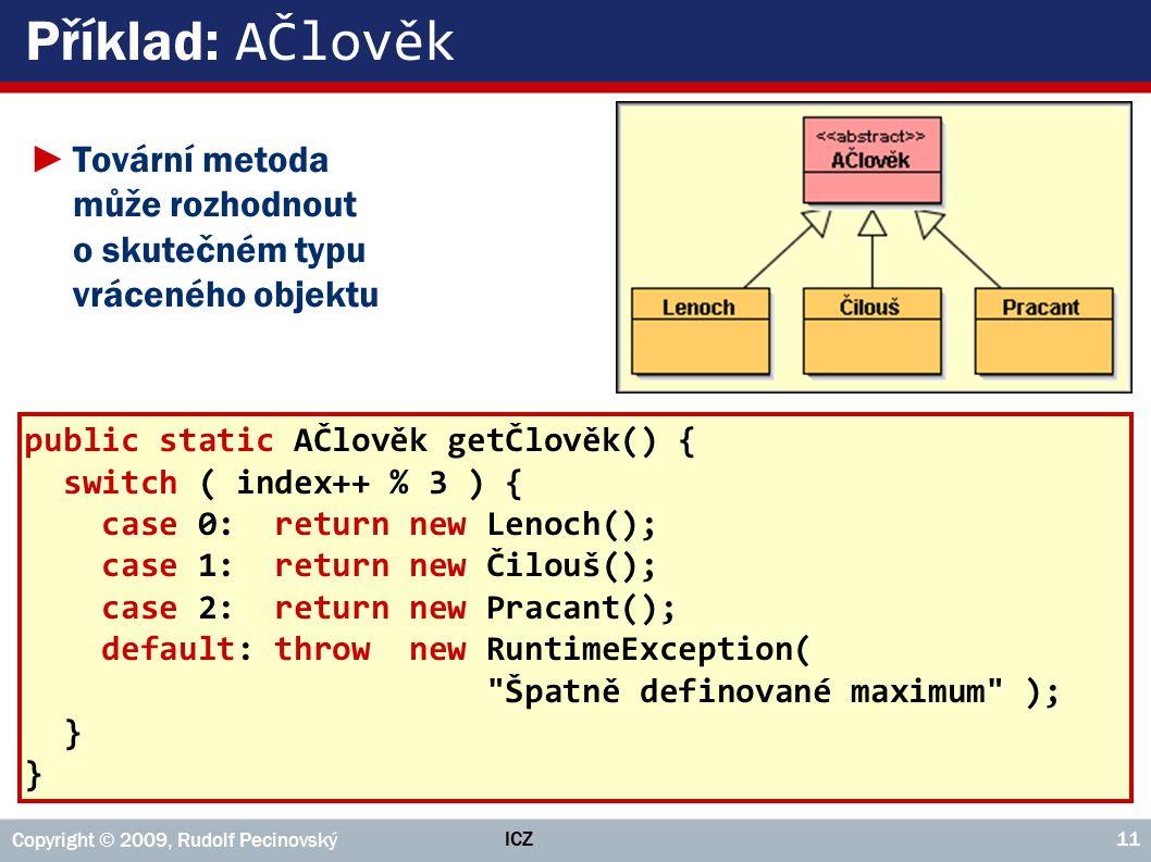 ICZ Copyright © 2009, Rudolf Pecinovský 11 Příklad: AČlověk public static AČlověk getČlověk() { switch ( index++ % 3 ) { case 0: return new Lenoch();