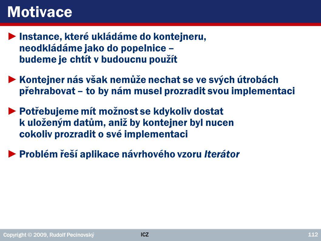 ICZ Copyright © 2009, Rudolf Pecinovský 112 Motivace ►Instance, které ukládáme do kontejneru, neodkládáme jako do popelnice – budeme je chtít v budouc