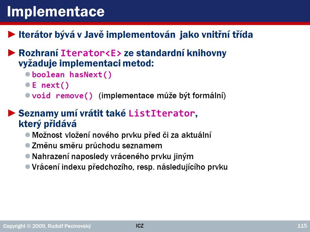 ICZ Copyright © 2009, Rudolf Pecinovský 115 Implementace ►Iterátor bývá v Javě implementován jako vnitřní třída ►Rozhraní Iterator ze standardní kniho