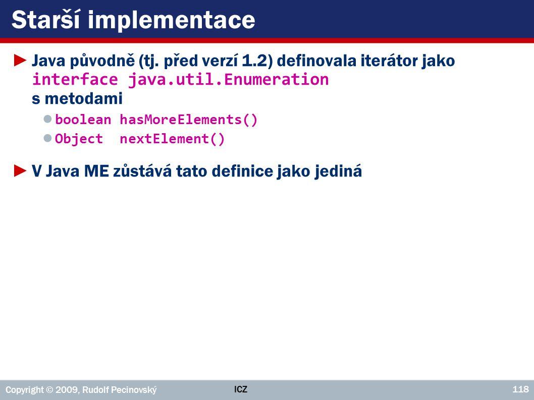 ICZ Copyright © 2009, Rudolf Pecinovský 118 Starší implementace ►Java původně (tj. před verzí 1.2) definovala iterátor jako interface java.util.Enumer