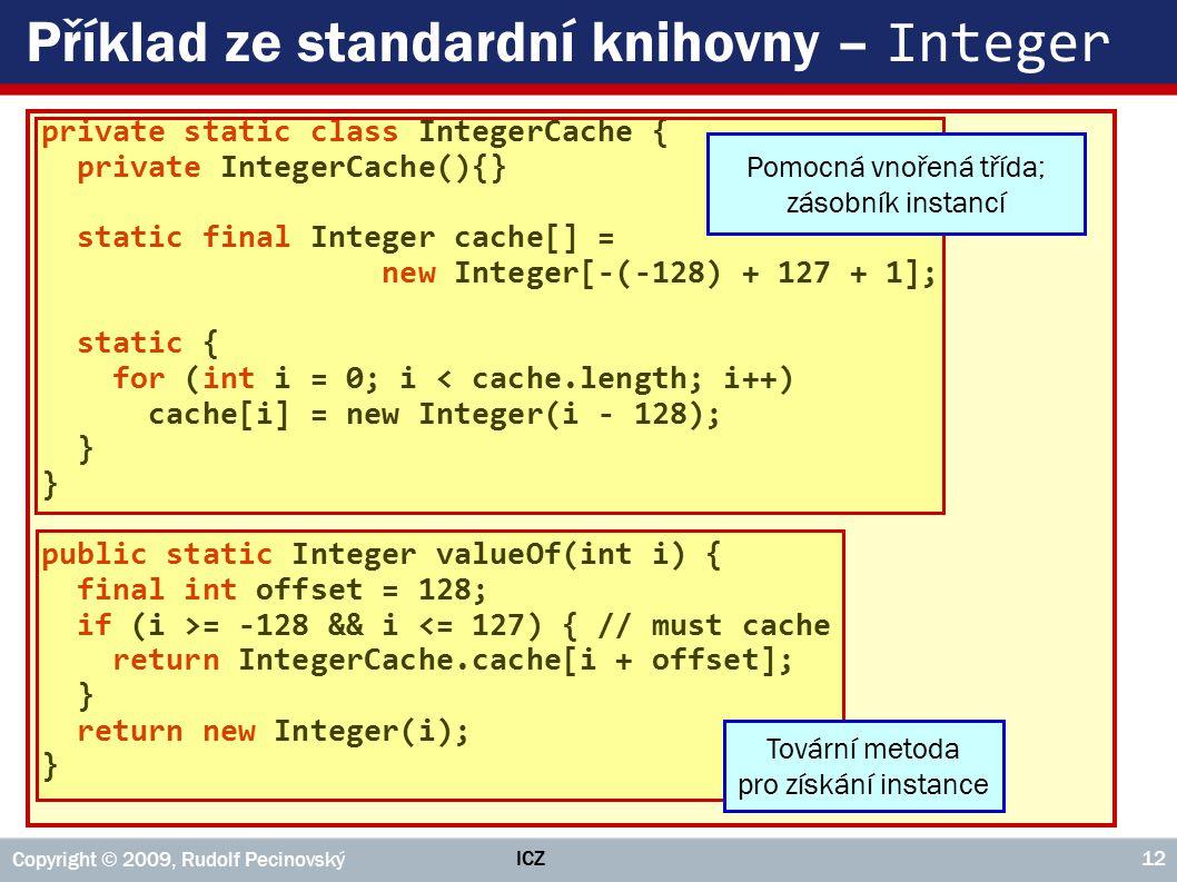 ICZ Copyright © 2009, Rudolf Pecinovský 12 Příklad ze standardní knihovny – Integer private static class IntegerCache { private IntegerCache(){} static final Integer cache[] = new Integer[-(-128) + 127 + 1]; static { for (int i = 0; i < cache.length; i++) cache[i] = new Integer(i - 128); } public static Integer valueOf(int i) { final int offset = 128; if (i >= -128 && i <= 127) { // must cache return IntegerCache.cache[i + offset]; } return new Integer(i); } Pomocná vnořená třída; zásobník instancí Tovární metoda pro získání instance