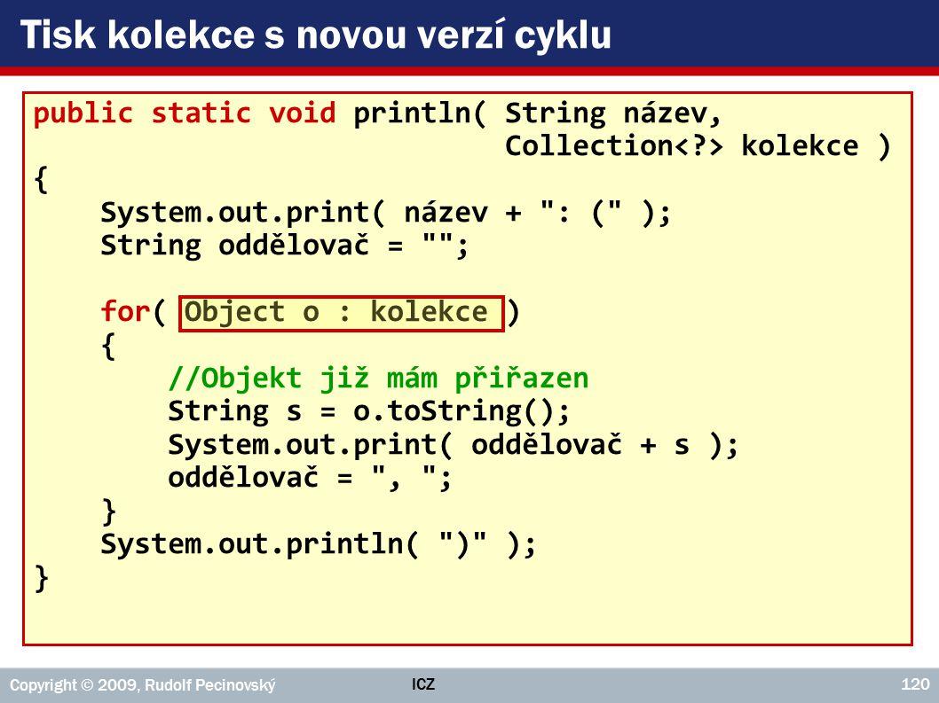 ICZ Copyright © 2009, Rudolf Pecinovský 120 Tisk kolekce s novou verzí cyklu public static void println( String název, Collection kolekce ) { System.out.print( název + : ( ); String oddělovač = ; for( Object o : kolekce ) { //Objekt již mám přiřazen String s = o.toString(); System.out.print( oddělovač + s ); oddělovač = , ; } System.out.println( ) ); }