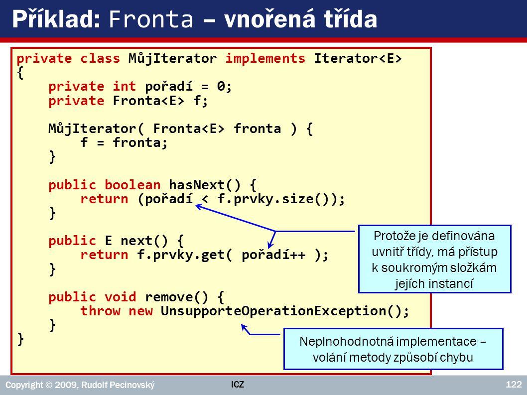 ICZ Copyright © 2009, Rudolf Pecinovský 122 Příklad: Fronta – vnořená třída private class MůjIterator implements Iterator { private int pořadí = 0; private Fronta f; MůjIterator( Fronta fronta ) { f = fronta; } public boolean hasNext() { return (pořadí < f.prvky.size()); } public E next() { return f.prvky.get( pořadí++ ); } public void remove() { throw new UnsupporteOperationException(); } Neplnohodnotná implementace – volání metody způsobí chybu Protože je definována uvnitř třídy, má přístup k soukromým složkám jejích instancí