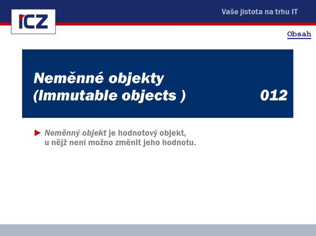 Vaše jistota na trhu IT Neměnné objekty (Immutable objects )012 ►Neměnný objekt je hodnotový objekt, u nějž není možno změnit jeho hodnotu. Obsah