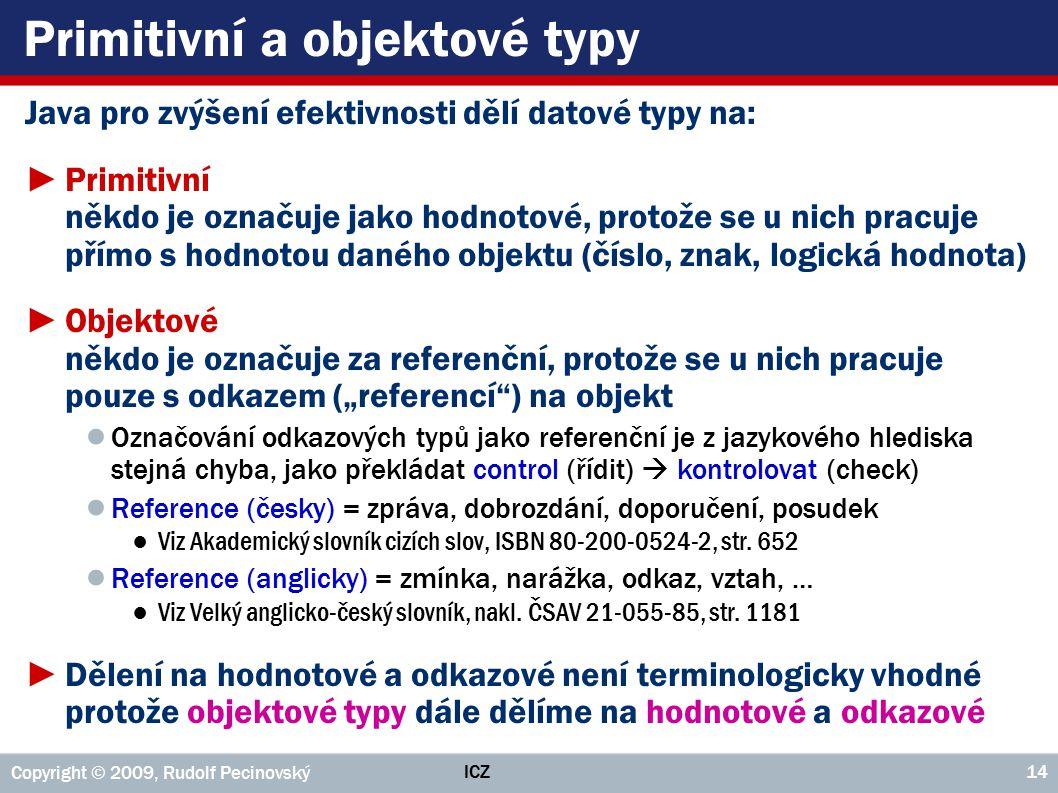 """ICZ Copyright © 2009, Rudolf Pecinovský 14 Primitivní a objektové typy Java pro zvýšení efektivnosti dělí datové typy na: ►Primitivní někdo je označuje jako hodnotové, protože se u nich pracuje přímo s hodnotou daného objektu (číslo, znak, logická hodnota) ►Objektové někdo je označuje za referenční, protože se u nich pracuje pouze s odkazem (""""referencí ) na objekt ● Označování odkazových typů jako referenční je z jazykového hlediska stejná chyba, jako překládat control (řídit)  kontrolovat (check) ● Reference (česky) = zpráva, dobrozdání, doporučení, posudek ●Viz Akademický slovník cizích slov, ISBN 80-200-0524-2, str."""