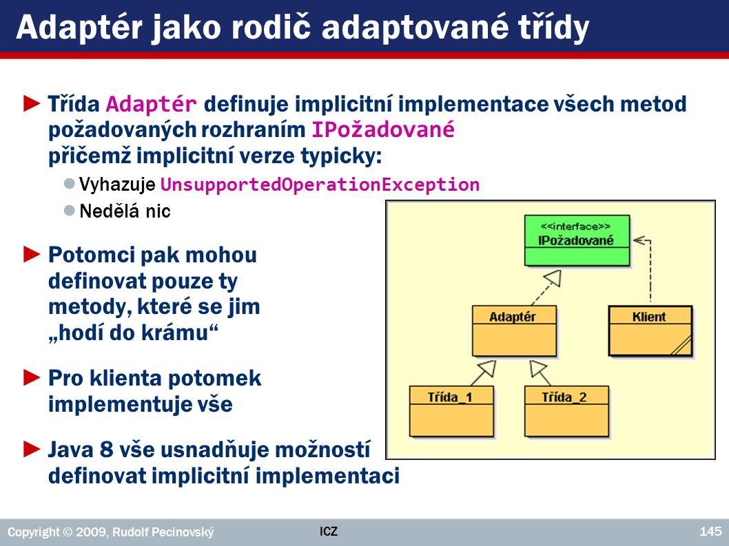 ICZ Copyright © 2009, Rudolf Pecinovský 145 Adaptér jako rodič adaptované třídy ►Třída Adaptér definuje implicitní implementace všech metod požadovaný