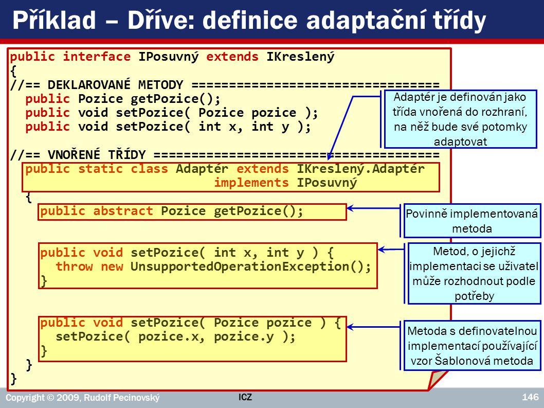 ICZ Copyright © 2009, Rudolf Pecinovský 146 Příklad – Dříve: definice adaptační třídy public interface IPosuvný extends IKreslený { //== DEKLAROVANÉ METODY ================================= public Pozice getPozice(); public void setPozice( Pozice pozice ); public void setPozice( int x, int y ); //== VNOŘENÉ TŘÍDY ====================================== public static class Adaptér extends IKreslený.Adaptér implements IPosuvný { public abstract Pozice getPozice(); public void setPozice( int x, int y ) { throw new UnsupportedOperationException(); } public void setPozice( Pozice pozice ) { setPozice( pozice.x, pozice.y ); } Metoda s definovatelnou implementací používající vzor Šablonová metoda Metod, o jejichž implementaci se uživatel může rozhodnout podle potřeby Adaptér je definován jako třída vnořená do rozhraní, na něž bude své potomky adaptovat Povinně implementovaná metoda