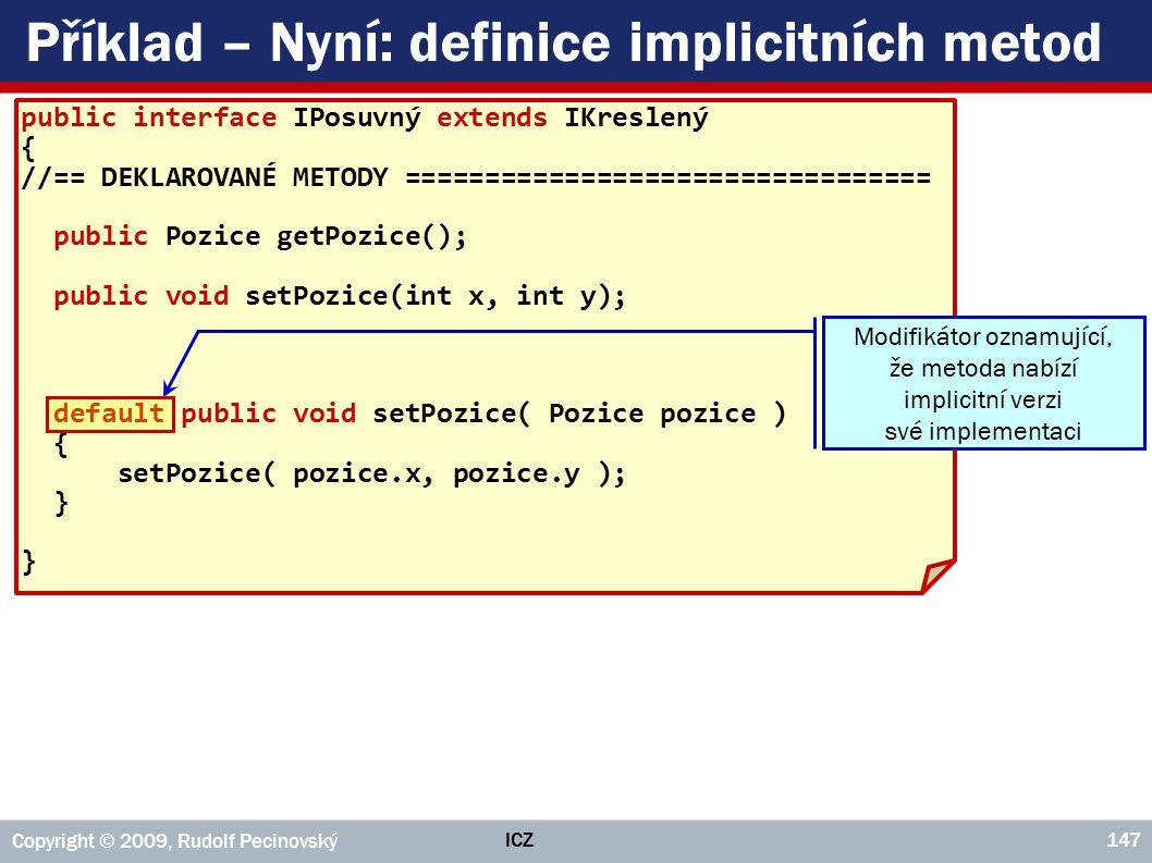 ICZ Copyright © 2009, Rudolf Pecinovský 147 Příklad – Nyní: definice implicitních metod public interface IPosuvný extends IKreslený { //== DEKLAROVANÉ METODY ================================= public Pozice getPozice(); public void setPozice(int x, int y); default public void setPozice( Pozice pozice ) { setPozice( pozice.x, pozice.y ); } Modifikátor oznamující, že metoda nabízí implicitní verzi své implementaci