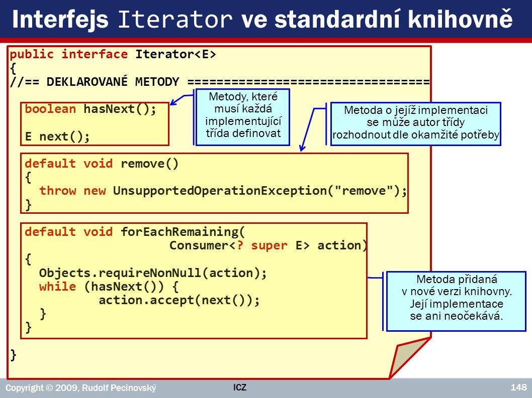 public interface Iterator { //== DEKLAROVANÉ METODY ================================= boolean hasNext(); E next(); default void remove() { throw new UnsupportedOperationException( remove ); } default void forEachRemaining( Consumer action) { Objects.requireNonNull(action); while (hasNext()) { action.accept(next()); } ICZ Copyright © 2009, Rudolf Pecinovský 148 Interfejs Iterator ve standardní knihovně Metoda o jejíž implementaci se může autor třídy rozhodnout dle okamžité potřeby Metoda přidaná v nové verzi knihovny.