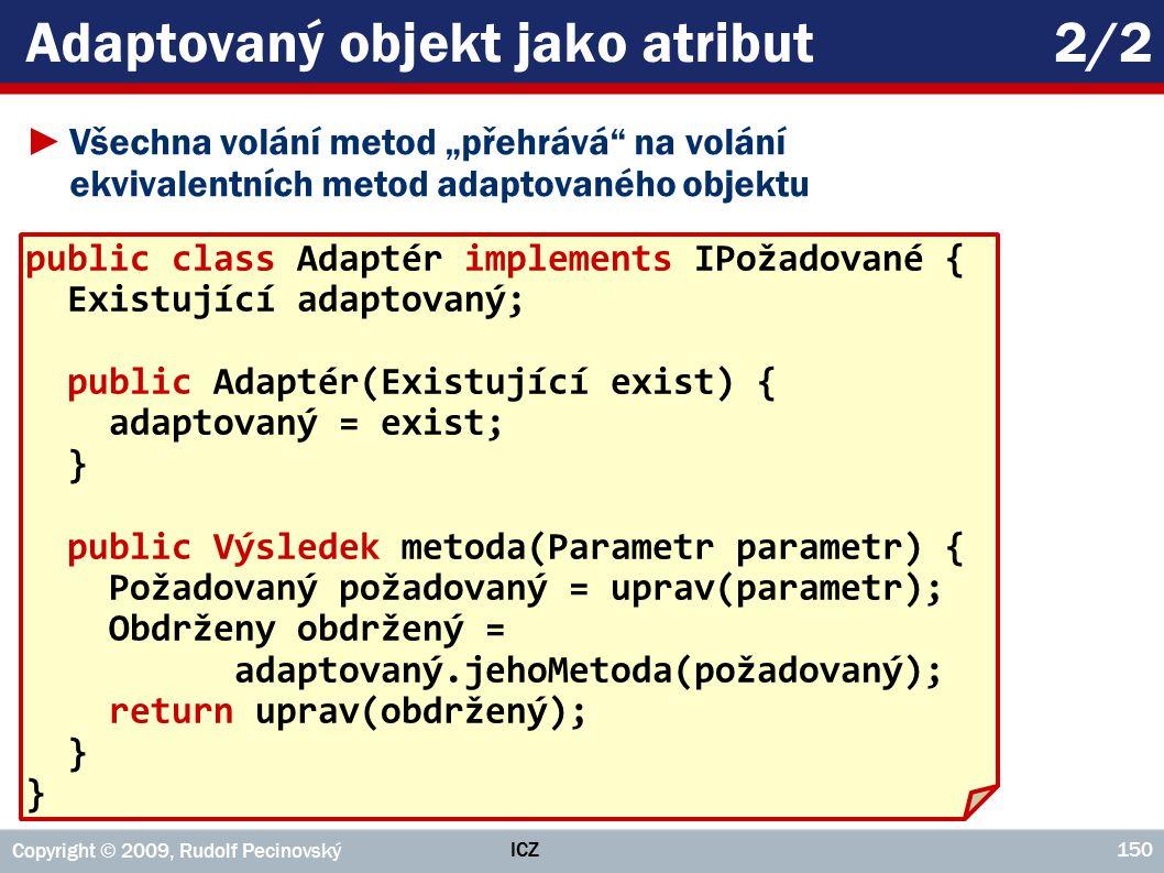 """ICZ Copyright © 2009, Rudolf Pecinovský 150 Adaptovaný objekt jako atribut2/2 ►Všechna volání metod """"přehrává na volání ekvivalentních metod adaptovaného objektu public class Adaptér implements IPožadované { Existující adaptovaný; public Adaptér(Existující exist) { adaptovaný = exist; } public Výsledek metoda(Parametr parametr) { Požadovaný požadovaný = uprav(parametr); Obdrženy obdržený = adaptovaný.jehoMetoda(požadovaný); return uprav(obdržený); }"""