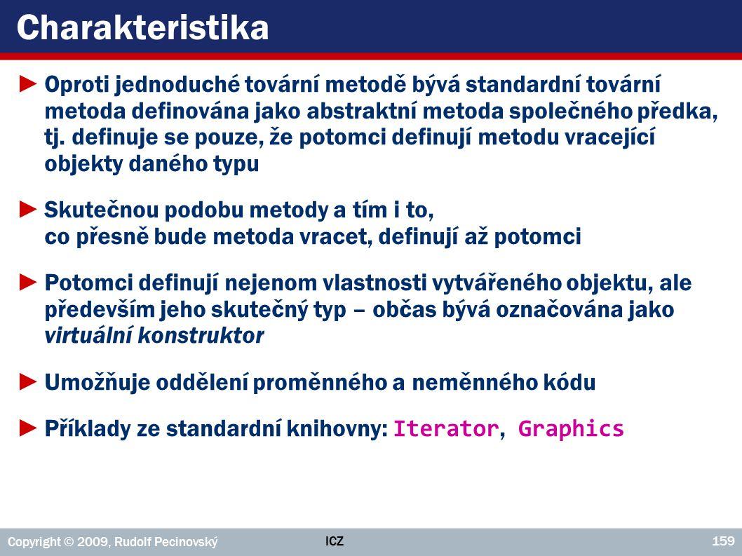 ICZ Copyright © 2009, Rudolf Pecinovský 159 Charakteristika ►Oproti jednoduché tovární metodě bývá standardní tovární metoda definována jako abstraktní metoda společného předka, tj.
