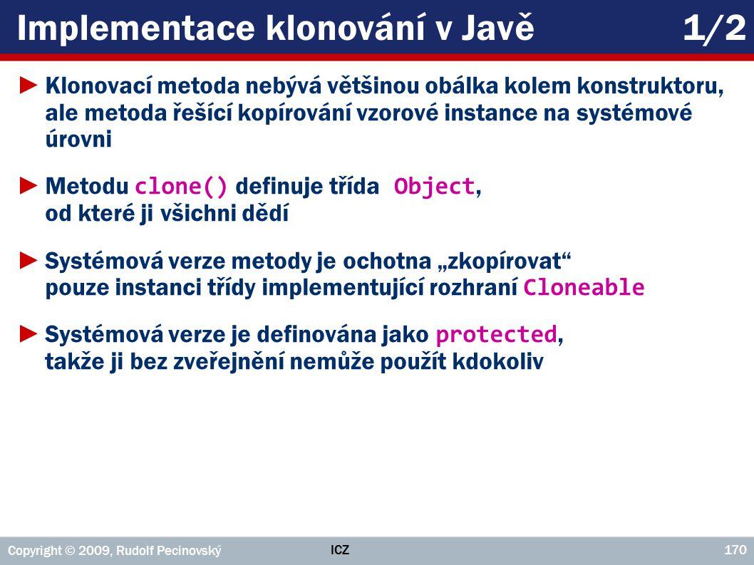 """ICZ Copyright © 2009, Rudolf Pecinovský 170 Implementace klonování v Javě1/2 ►Klonovací metoda nebývá většinou obálka kolem konstruktoru, ale metoda řešící kopírování vzorové instance na systémové úrovni ►Metodu clone() definuje třída Object, od které ji všichni dědí ►Systémová verze metody je ochotna """"zkopírovat pouze instanci třídy implementující rozhraní Cloneable ►Systémová verze je definována jako protected, takže ji bez zveřejnění nemůže použít kdokoliv"""