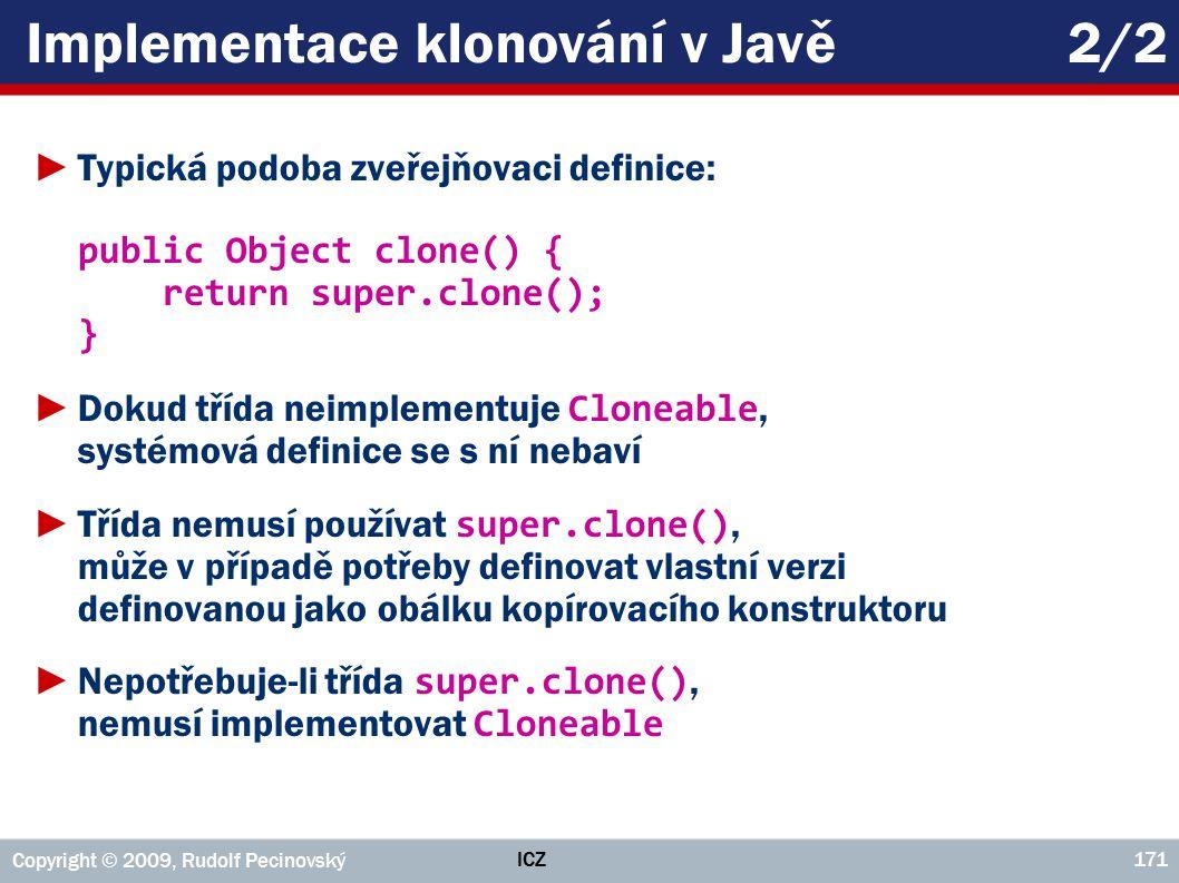 ICZ Copyright © 2009, Rudolf Pecinovský 171 Implementace klonování v Javě2/2 ►Typická podoba zveřejňovaci definice: public Object clone() { return super.clone(); } ►Dokud třída neimplementuje Cloneable, systémová definice se s ní nebaví ►Třída nemusí používat super.clone(), může v případě potřeby definovat vlastní verzi definovanou jako obálku kopírovacího konstruktoru ►Nepotřebuje-li třída super.clone(), nemusí implementovat Cloneable