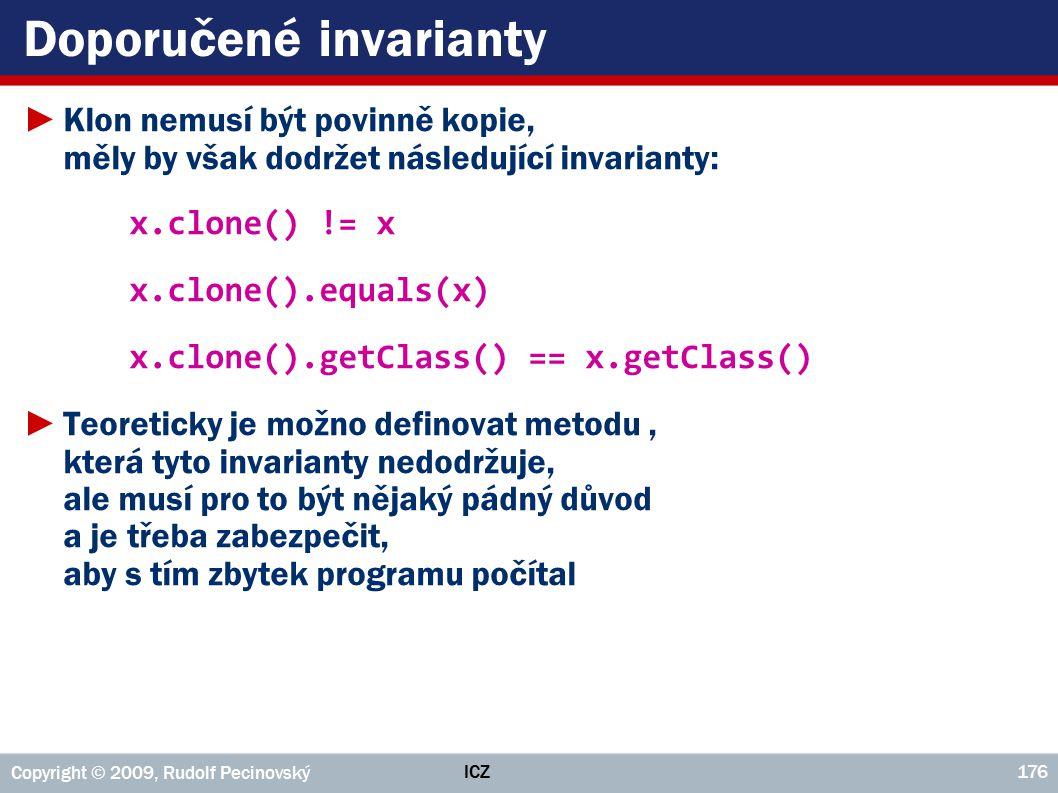 ICZ Copyright © 2009, Rudolf Pecinovský 176 Doporučené invarianty ►Klon nemusí být povinně kopie, měly by však dodržet následující invarianty: x.clone() != x x.clone().equals(x) x.clone().getClass() == x.getClass() ►Teoreticky je možno definovat metodu, která tyto invarianty nedodržuje, ale musí pro to být nějaký pádný důvod a je třeba zabezpečit, aby s tím zbytek programu počítal