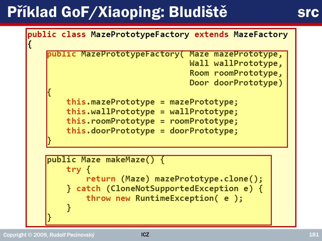 ICZ Copyright © 2009, Rudolf Pecinovský 181 Příklad GoF/Xiaoping: Bludiště src public class MazePrototypeFactory extends MazeFactory { public MazePrototypeFactory( Maze mazePrototype, Wall wallPrototype, Room roomPrototype, Door doorPrototype) { this.mazePrototype = mazePrototype; this.wallPrototype = wallPrototype; this.roomPrototype = roomPrototype; this.doorPrototype = doorPrototype; } public Maze makeMaze() { try { return (Maze) mazePrototype.clone(); } catch (CloneNotSupportedException e) { throw new RuntimeException( e ); }