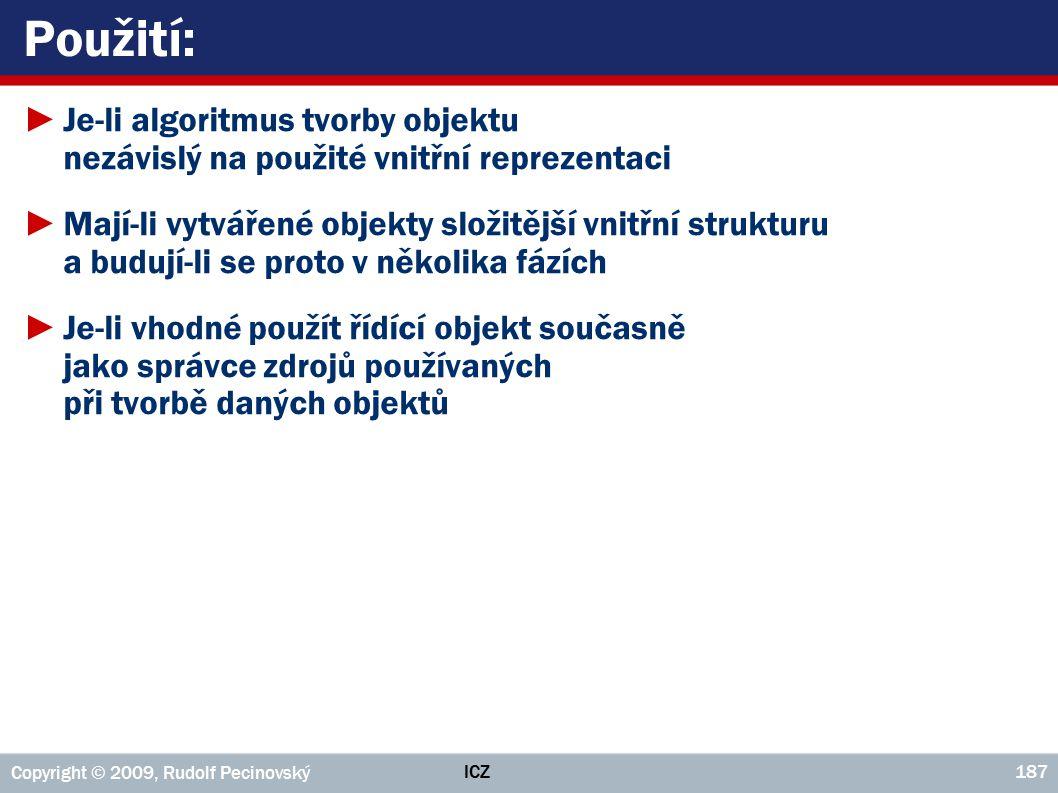 ICZ Copyright © 2009, Rudolf Pecinovský 187 Použití: ►Je ‑ li algoritmus tvorby objektu nezávislý na použité vnitřní reprezentaci ►Mají ‑ li vytvářené