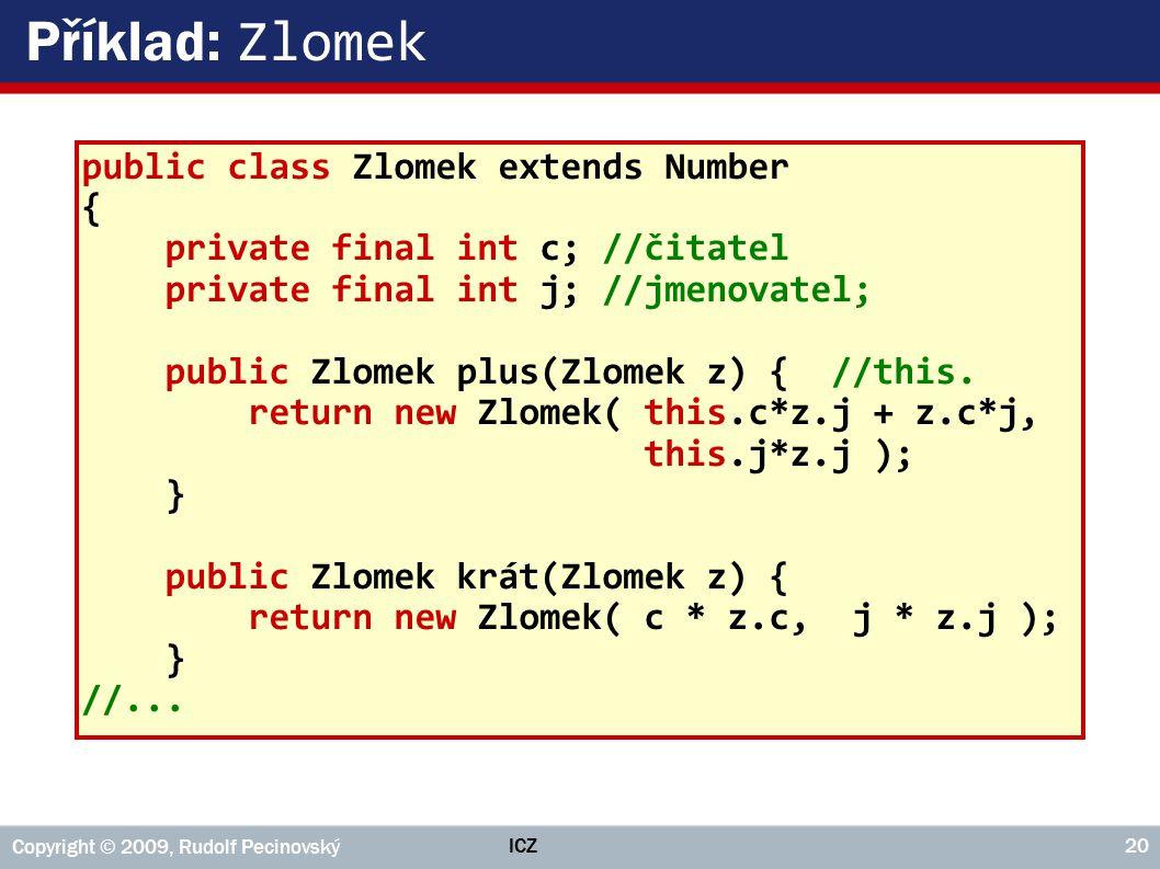 ICZ Copyright © 2009, Rudolf Pecinovský 20 Příklad: Zlomek public class Zlomek extends Number { private final int c; //čitatel private final int j; //jmenovatel; public Zlomek plus(Zlomek z) { //this.
