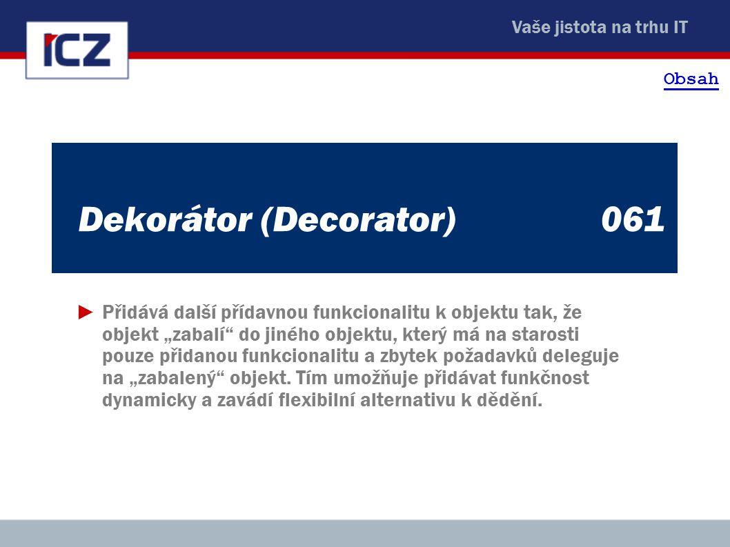 """Vaše jistota na trhu IT Dekorátor (Decorator) 061 ►Přidává další přídavnou funkcionalitu k objektu tak, že objekt """"zabalí"""" do jiného objektu, který má"""